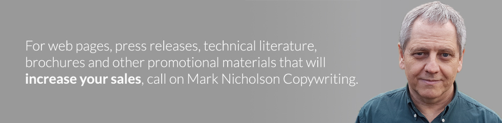 For web pages, press releases, technical literature, brochures and other promotional materials that will increase your sales, call on Mark Nicholson Copywriter Cornwall